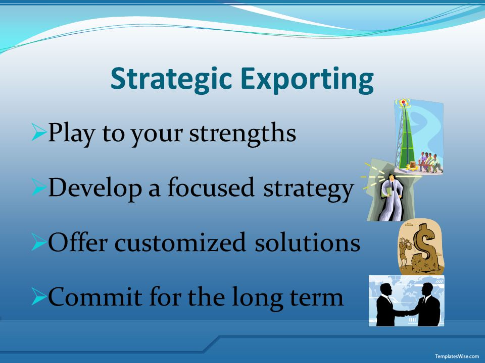 Strategic Exporting Play to your strengths Develop a focused strategy Offer customized solutions Commit for the long term