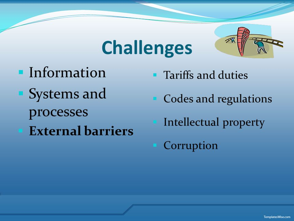 Challenges Information Systems and processes External barriers Tariffs and duties Codes and regulations Intellectual property Corruption