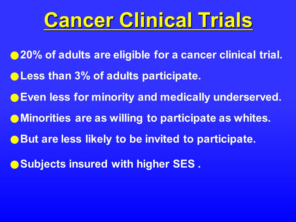 Cancer Clinical Trials 20% of adults are eligible for a cancer clinical trial.