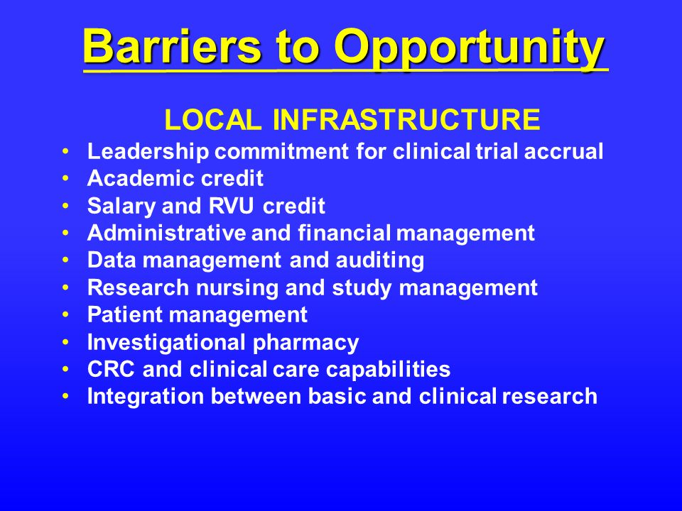 Barriers to Opportunity LOCAL INFRASTRUCTURE Leadership commitment for clinical trial accrual Academic credit Salary and RVU credit Administrative and financial management Data management and auditing Research nursing and study management Patient management Investigational pharmacy CRC and clinical care capabilities Integration between basic and clinical research