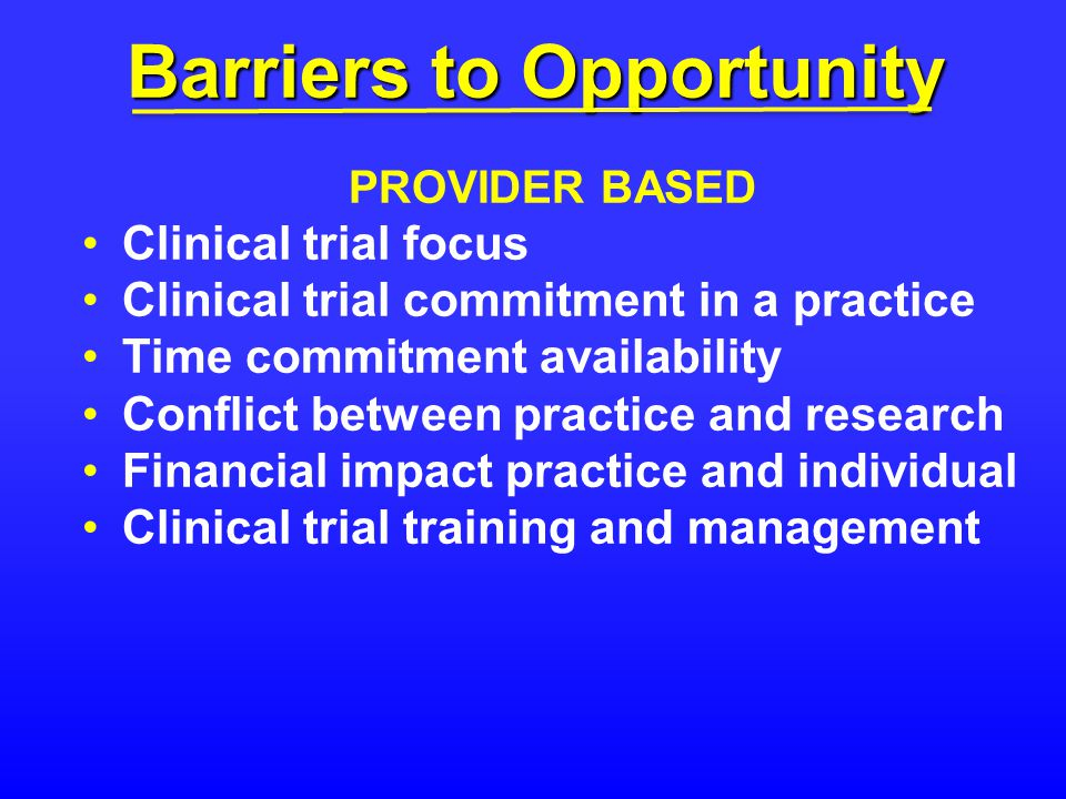 Barriers to Opportunity PROVIDER BASED Clinical trial focus Clinical trial commitment in a practice Time commitment availability Conflict between practice and research Financial impact practice and individual Clinical trial training and management