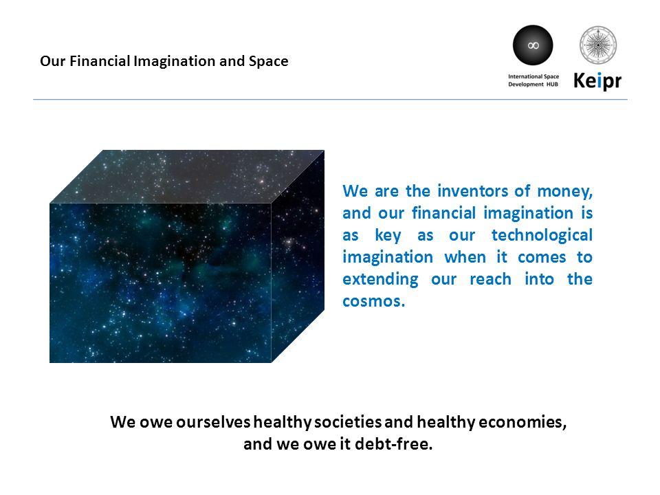 Our Financial Imagination and Space We are the inventors of money, and our financial imagination is as key as our technological imagination when it comes to extending our reach into the cosmos.