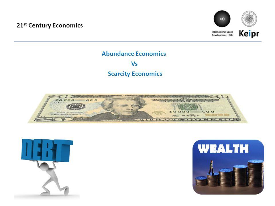 21 st Century Economics WEALTH Abundance Economics Vs Scarcity Economics