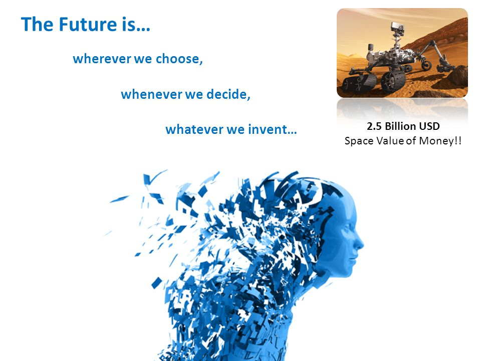 The Future is… wherever we choose, whenever we decide, whatever we invent… 2.5 Billion USD Space Value of Money!!