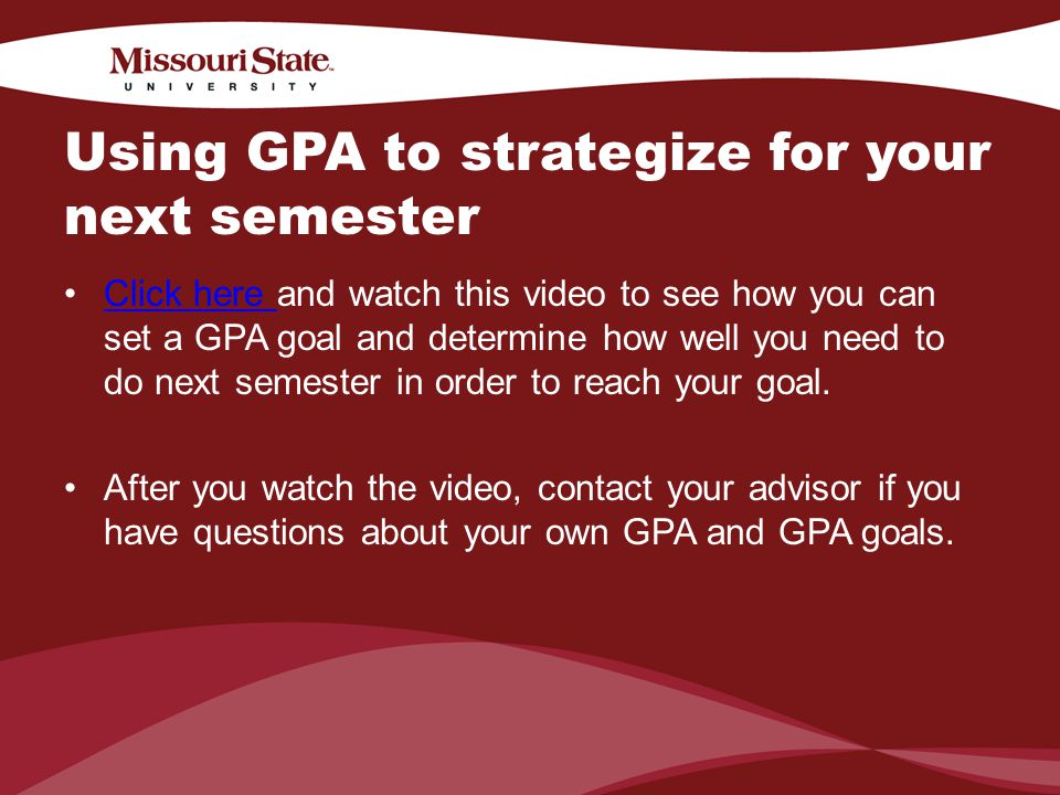 4/6/201021Office/Department || Using GPA to strategize for your next semester Click here and watch this video to see how you can set a GPA goal and determine how well you need to do next semester in order to reach your goal.Click here After you watch the video, contact your advisor if you have questions about your own GPA and GPA goals.