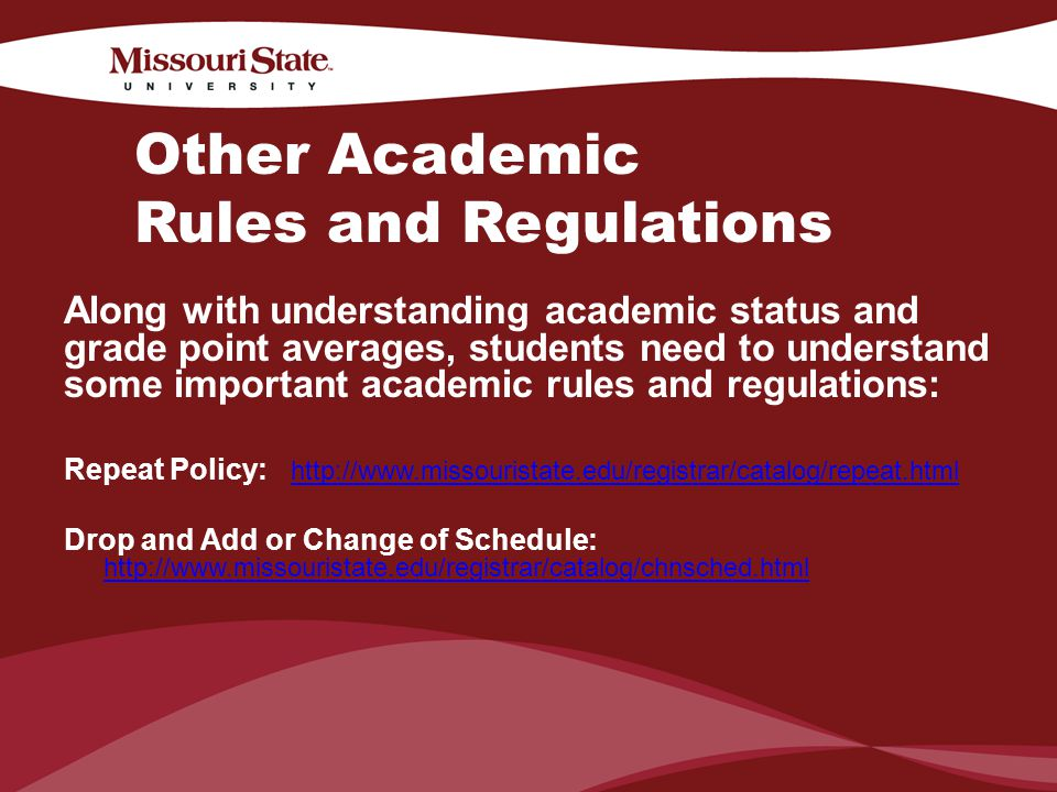 4/6/201024Office/Department || Other Academic Rules and Regulations Along with understanding academic status and grade point averages, students need to understand some important academic rules and regulations: Repeat Policy: http://www.missouristate.edu/registrar/catalog/repeat.html http://www.missouristate.edu/registrar/catalog/repeat.html Drop and Add or Change of Schedule: http://www.missouristate.edu/registrar/catalog/chnsched.html http://www.missouristate.edu/registrar/catalog/chnsched.html