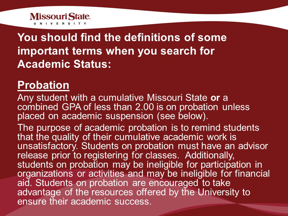 4/6/20106Office/Department || Probation Any student with a cumulative Missouri State or a combined GPA of less than 2.00 is on probation unless placed on academic suspension (see below).