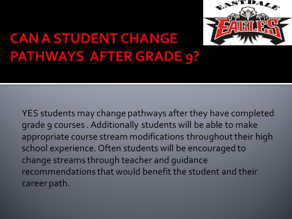 YES students may change pathways after they have completed grade 9 courses. Additionally students will be able to make appropriate course stream modif