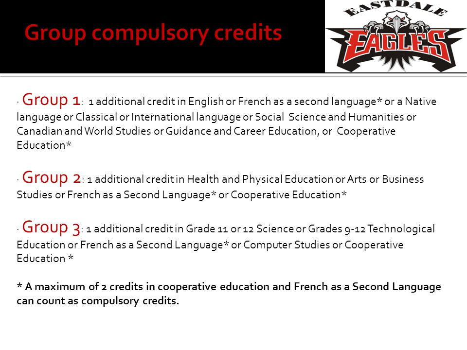 · Group 1 : 1 additional credit in English or French as a second language* or a Native language or Classical or International language or Social Science and Humanities or Canadian and World Studies or Guidance and Career Education, or Cooperative Education* · Group 2 : 1 additional credit in Health and Physical Education or Arts or Business Studies or French as a Second Language* or Cooperative Education* · Group 3 : 1 additional credit in Grade 11 or 12 Science or Grades 9-12 Technological Education or French as a Second Language* or Computer Studies or Cooperative Education * * A maximum of 2 credits in cooperative education and French as a Second Language can count as compulsory credits.
