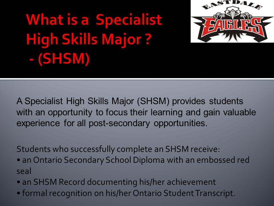 Students who successfully complete an SHSM receive: an Ontario Secondary School Diploma with an embossed red seal an SHSM Record documenting his/her a
