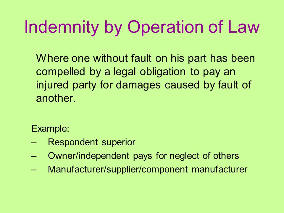 Indemnity by Operation of Law Where one without fault on his part has been compelled by a legal obligation to pay an injured party for damages caused by fault of another.