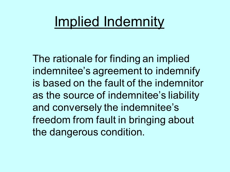 Implied Indemnity The rationale for finding an implied indemnitees agreement to indemnify is based on the fault of the indemnitor as the source of indemnitees liability and conversely the indemnitees freedom from fault in bringing about the dangerous condition.