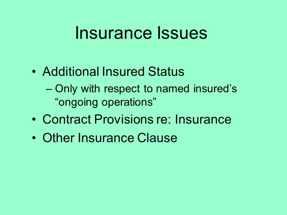Insurance Issues Additional Insured Status –Only with respect to named insureds ongoing operations Contract Provisions re: Insurance Other Insurance Clause