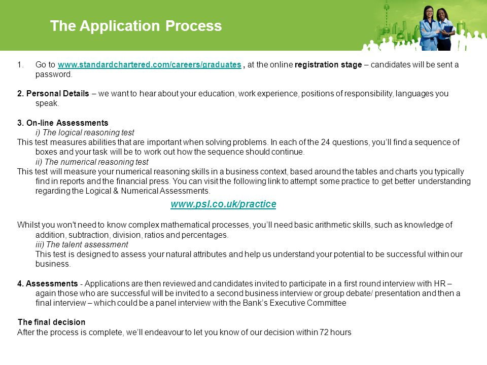 The Application Process 1.Go to www.standardchartered.com/careers/graduates, at the online registration stage – candidates will be sent a password.www.standardchartered.com/careers/graduates 2.