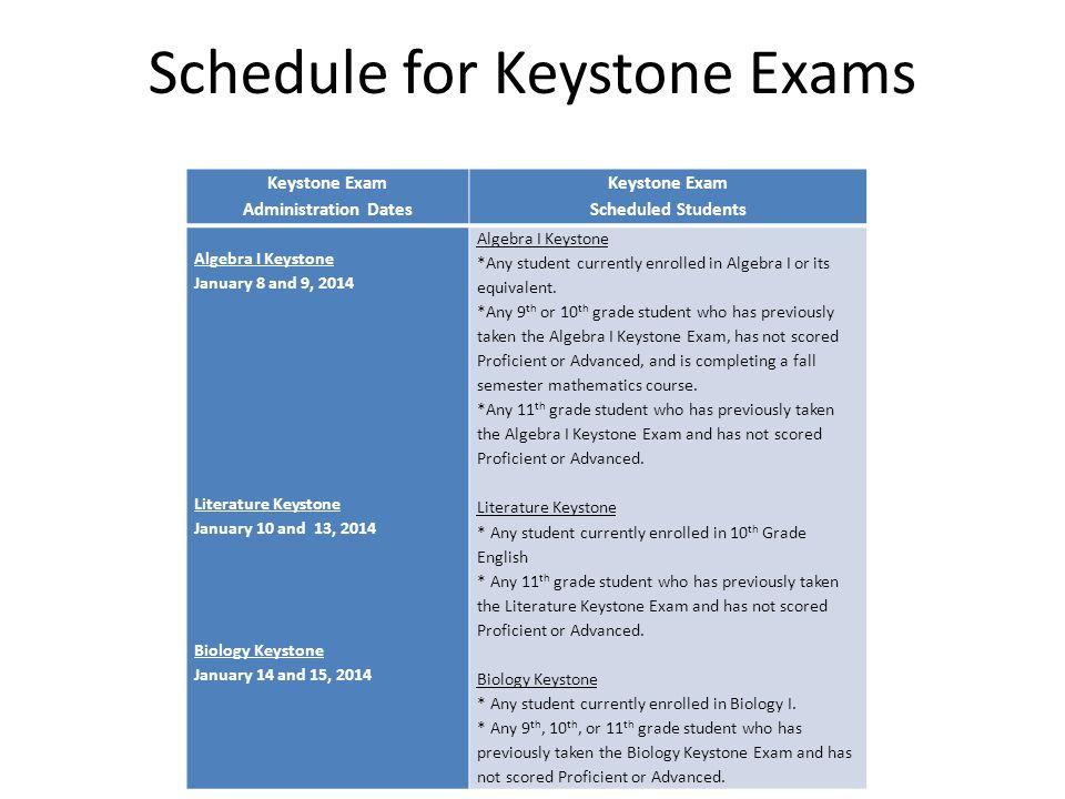 Schedule for Keystone Exams Keystone Exam Administration Dates Keystone Exam Scheduled Students Algebra I Keystone January 8 and 9, 2014 Literature Keystone January 10 and 13, 2014 Biology Keystone January 14 and 15, 2014 Algebra I Keystone *Any student currently enrolled in Algebra I or its equivalent.