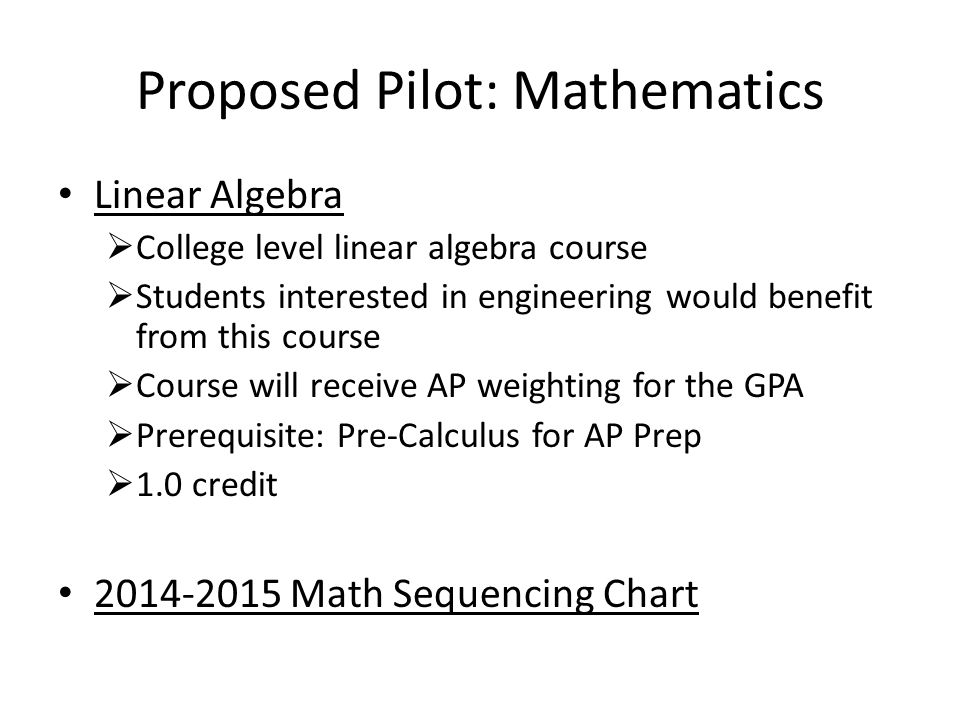 Proposed Pilot: Mathematics Linear Algebra College level linear algebra course Students interested in engineering would benefit from this course Course will receive AP weighting for the GPA Prerequisite: Pre-Calculus for AP Prep 1.0 credit 2014-2015 Math Sequencing Chart