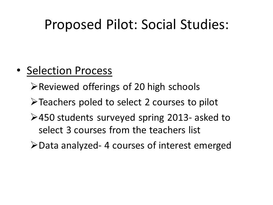 Proposed Pilot: Social Studies: Selection Process Reviewed offerings of 20 high schools Teachers poled to select 2 courses to pilot 450 students surveyed spring 2013- asked to select 3 courses from the teachers list Data analyzed- 4 courses of interest emerged