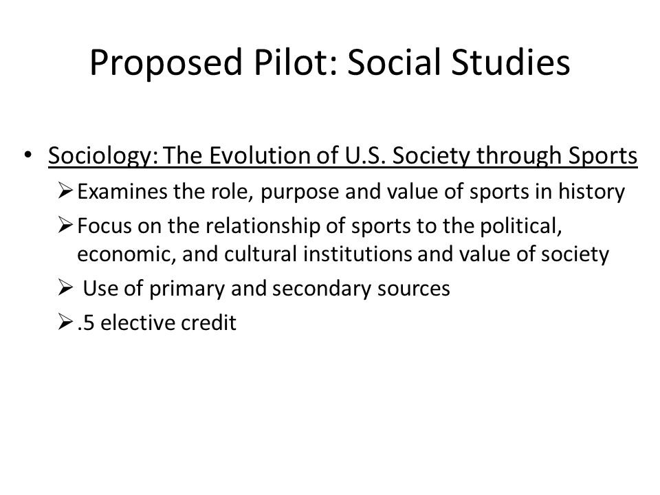 Proposed Pilot: Social Studies Sociology: The Evolution of U.S. Society through Sports Examines the role, purpose and value of sports in history Focus
