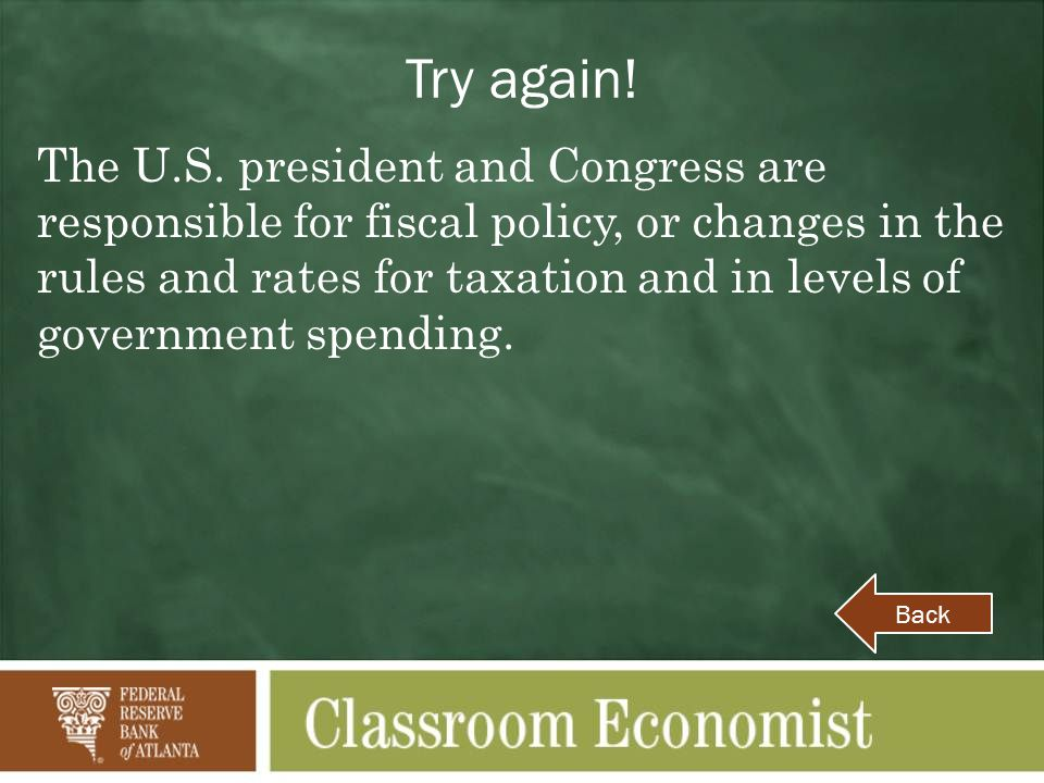 Try again! The U.S. president and Congress are responsible for fiscal policy, or changes in the rules and rates for taxation and in levels of governme