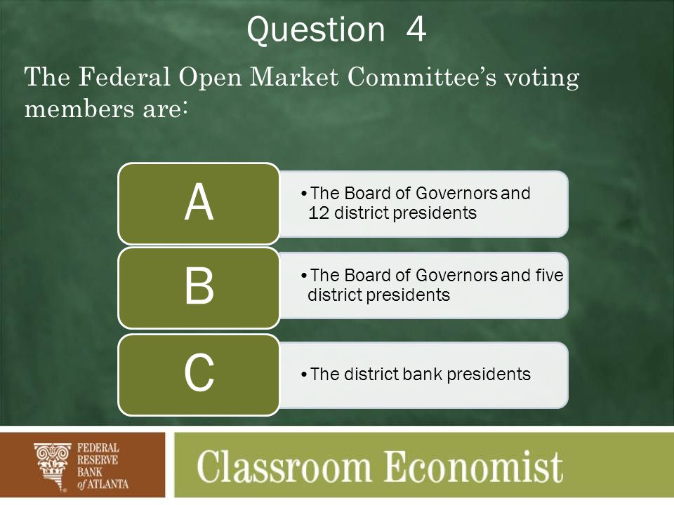 Question 4 The Federal Open Market Committees voting members are: The Board of Governors and 12 district presidents A The Board of Governors and five district presidents B The district bank presidents C