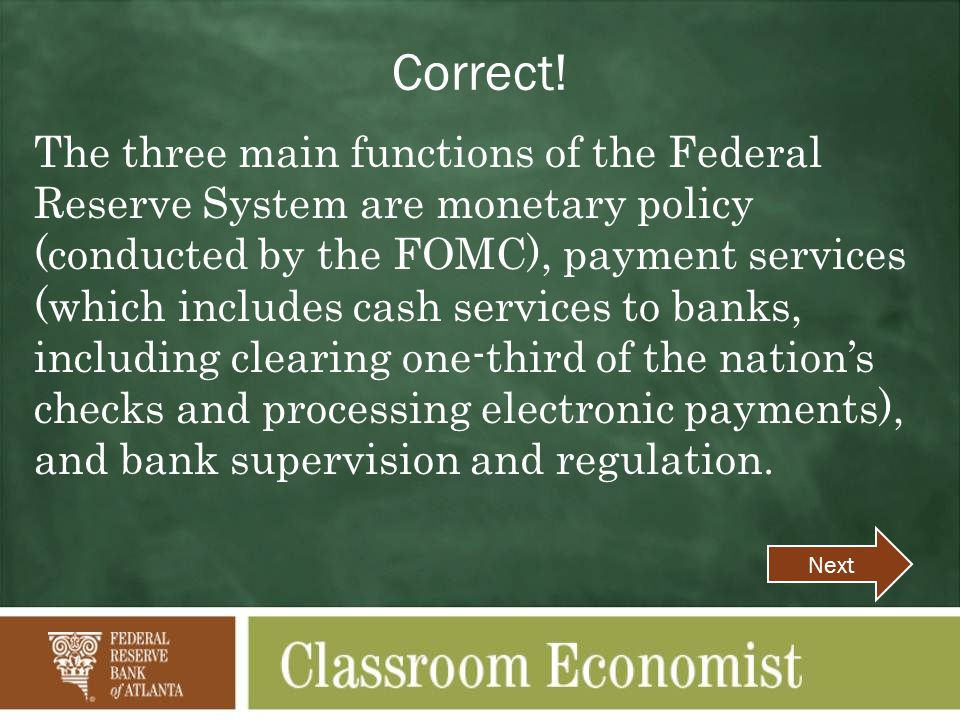 Correct! The three main functions of the Federal Reserve System are monetary policy (conducted by the FOMC), payment services (which includes cash ser