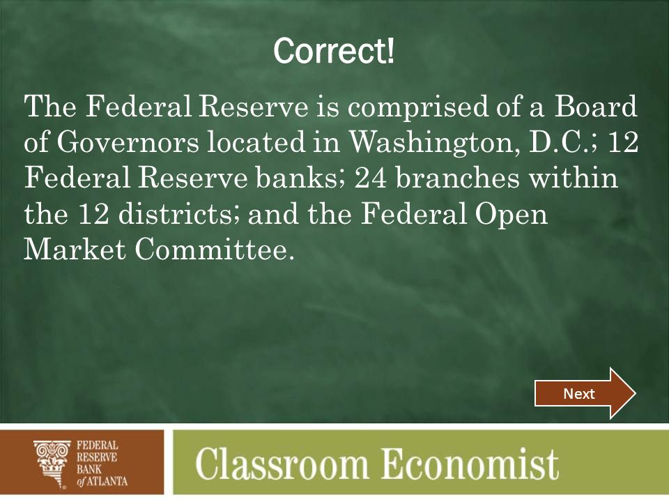 The Federal Reserve is comprised of a Board of Governors located in Washington, D.C.; 12 Federal Reserve banks; 24 branches within the 12 districts; and the Federal Open Market Committee.