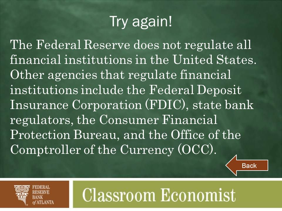 Try again. The Federal Reserve does not regulate all financial institutions in the United States.