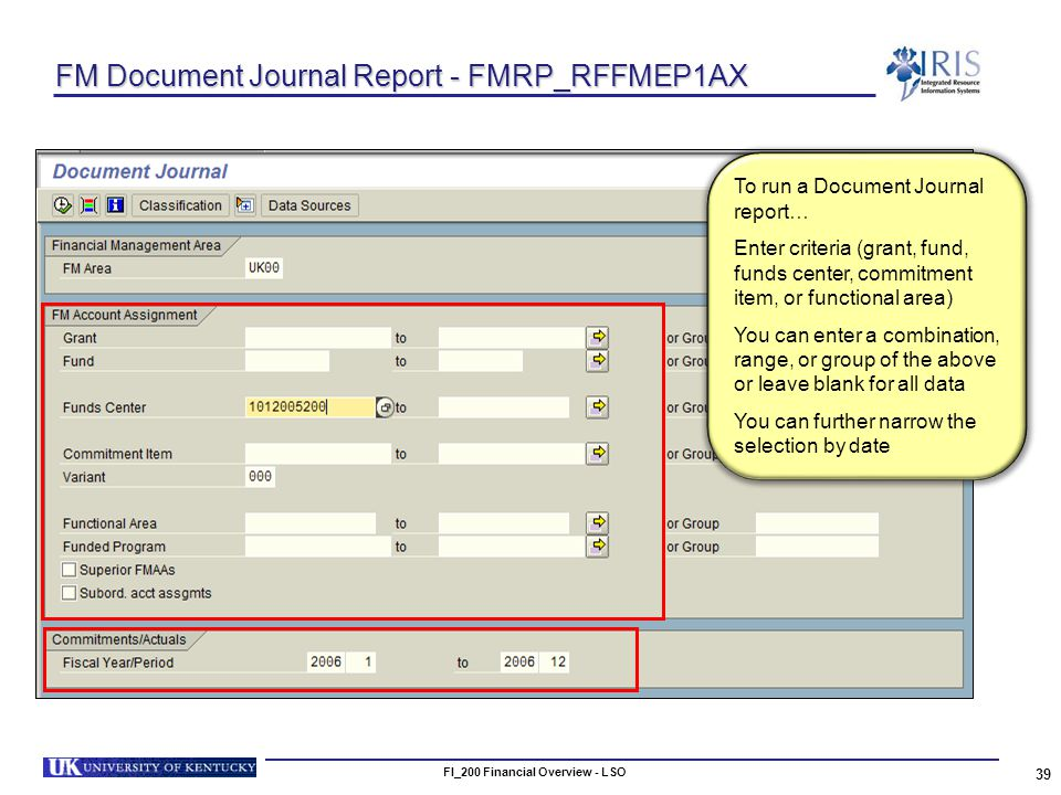 FI_200 Financial Overview - LSO 39 FM Document Journal Report - FMRP_RFFMEP1AX To run a Document Journal report… Enter criteria (grant, fund, funds center, commitment item, or functional area) You can enter a combination, range, or group of the above or leave blank for all data You can further narrow the selection by date