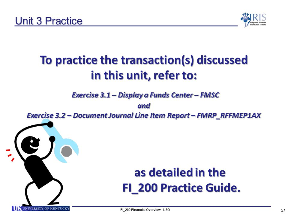 Unit 3 Practice To practice the transaction(s) discussed in this unit, refer to: Exercise 3.1 – Display a Funds Center – FMSC Exercise 3.1 – Display a Funds Center – FMSCand Exercise 3.2 – Document Journal Line Item Report – FMRP_RFFMEP1AX 57 FI_200 Financial Overview - LSO as detailed in the FI_200 Practice Guide.