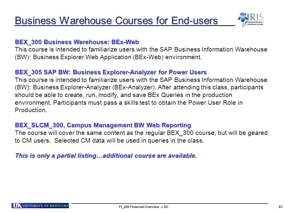 Business Warehouse Courses for End-users FI_200 Financial Overview - LSO83 BEX_300 Business Warehouse: BEx-Web This course is intended to familiarize users with the SAP Business Information Warehouse (BW): Business Explorer Web Application (BEx-Web) environment.