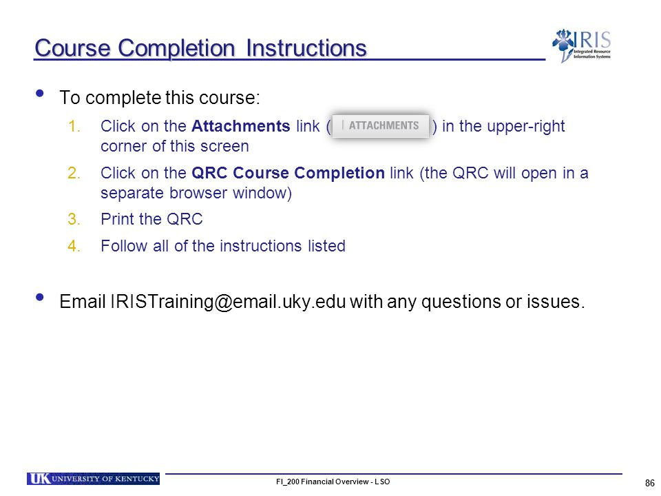 Course Completion Instructions To complete this course: 1.Click on the Attachments link ( ) in the upper-right corner of this screen 2.Click on the QRC Course Completion link (the QRC will open in a separate browser window) 3.Print the QRC 4.Follow all of the instructions listed Email IRISTraining@email.uky.edu with any questions or issues.