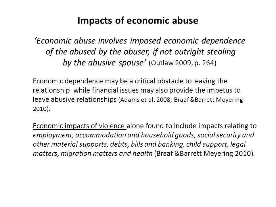 Impacts of economic abuse Economic abuse involves imposed economic dependence of the abused by the abuser, if not outright stealing by the abusive spo