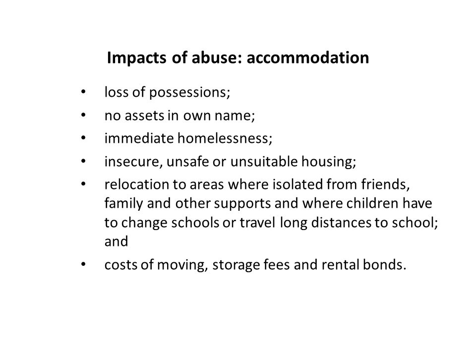 Impacts of abuse: accommodation loss of possessions; no assets in own name; immediate homelessness; insecure, unsafe or unsuitable housing; relocation