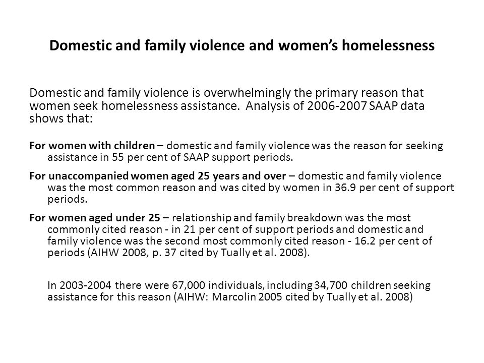 Domestic and family violence and womens homelessness Domestic and family violence is overwhelmingly the primary reason that women seek homelessness as