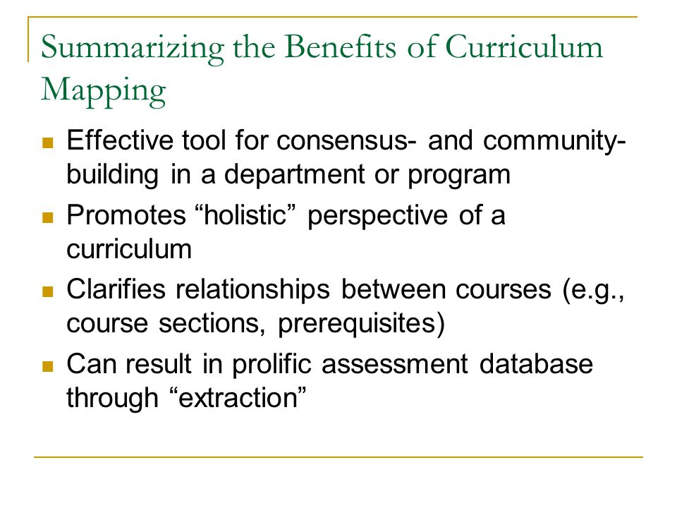 Summarizing the Benefits of Curriculum Mapping Effective tool for consensus- and community- building in a department or program Promotes holistic pers