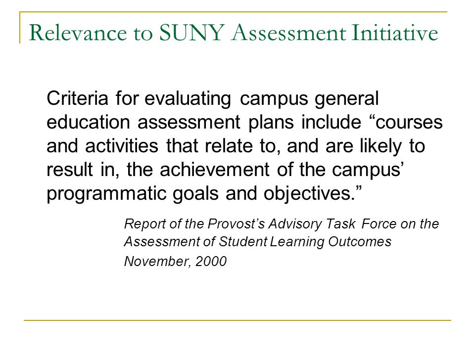 Relevance to SUNY Assessment Initiative Criteria for evaluating campus general education assessment plans include courses and activities that relate to, and are likely to result in, the achievement of the campus programmatic goals and objectives.