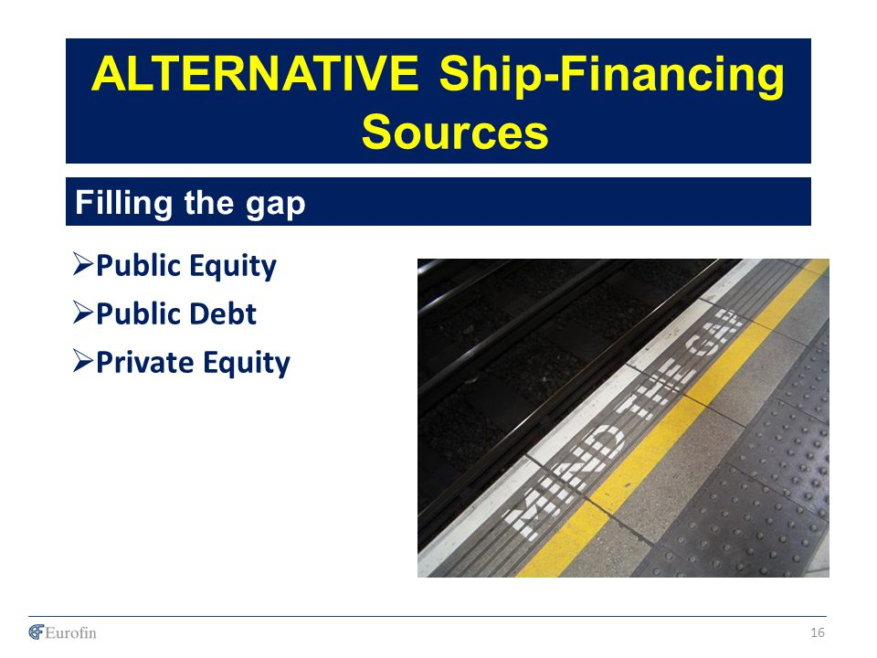 Public Equity Public Debt Private Equity ALTERNATIVE Ship-Financing Sources Filling the gap 16