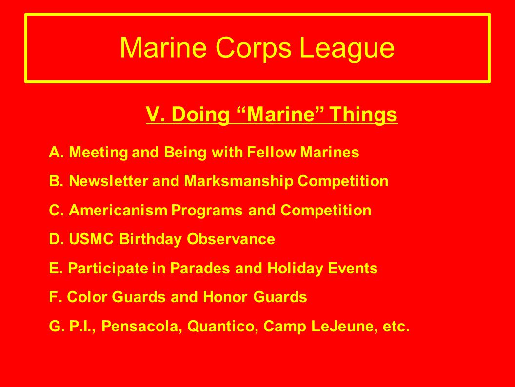 Marine Corps League V. Doing Marine Things A. Meeting and Being with Fellow Marines B. Newsletter and Marksmanship Competition C. Americanism Programs