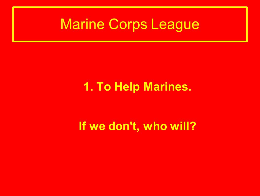 Marine Corps League 1. To Help Marines. If we don't, who will?