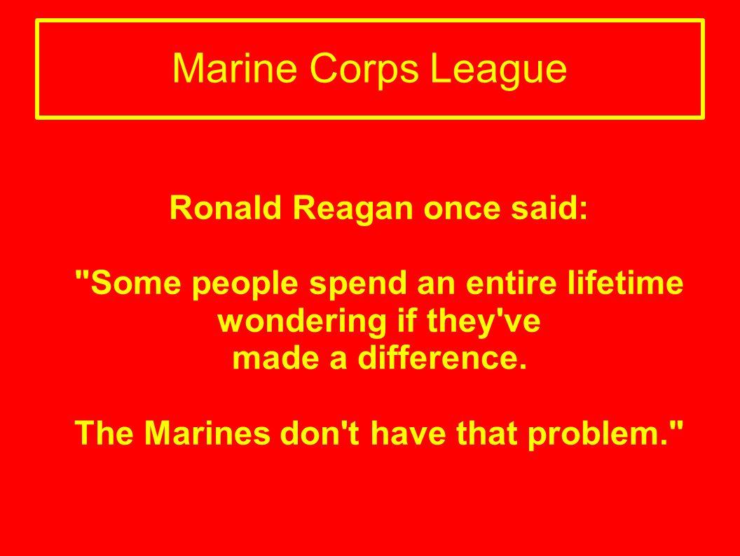 Marine Corps League Ronald Reagan once said: