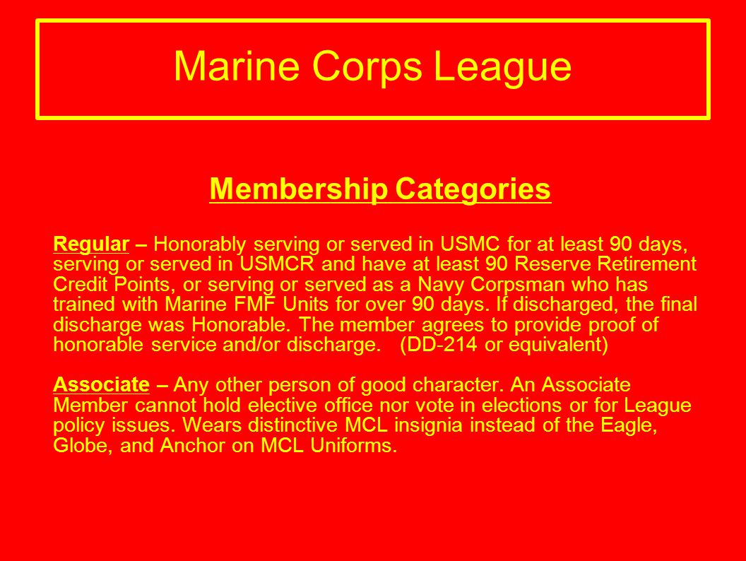 Marine Corps League Membership Categories Regular – Honorably serving or served in USMC for at least 90 days, serving or served in USMCR and have at l