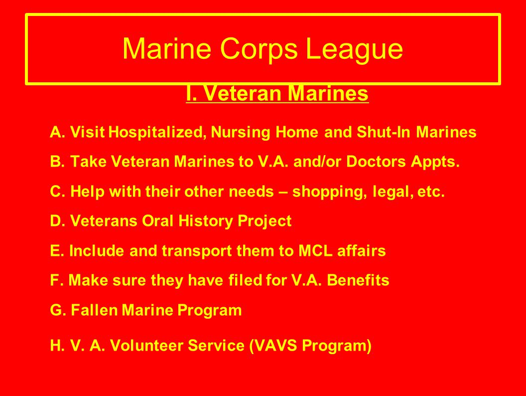Marine Corps League I. Veteran Marines A. Visit Hospitalized, Nursing Home and Shut-In Marines B. Take Veteran Marines to V.A. and/or Doctors Appts. C