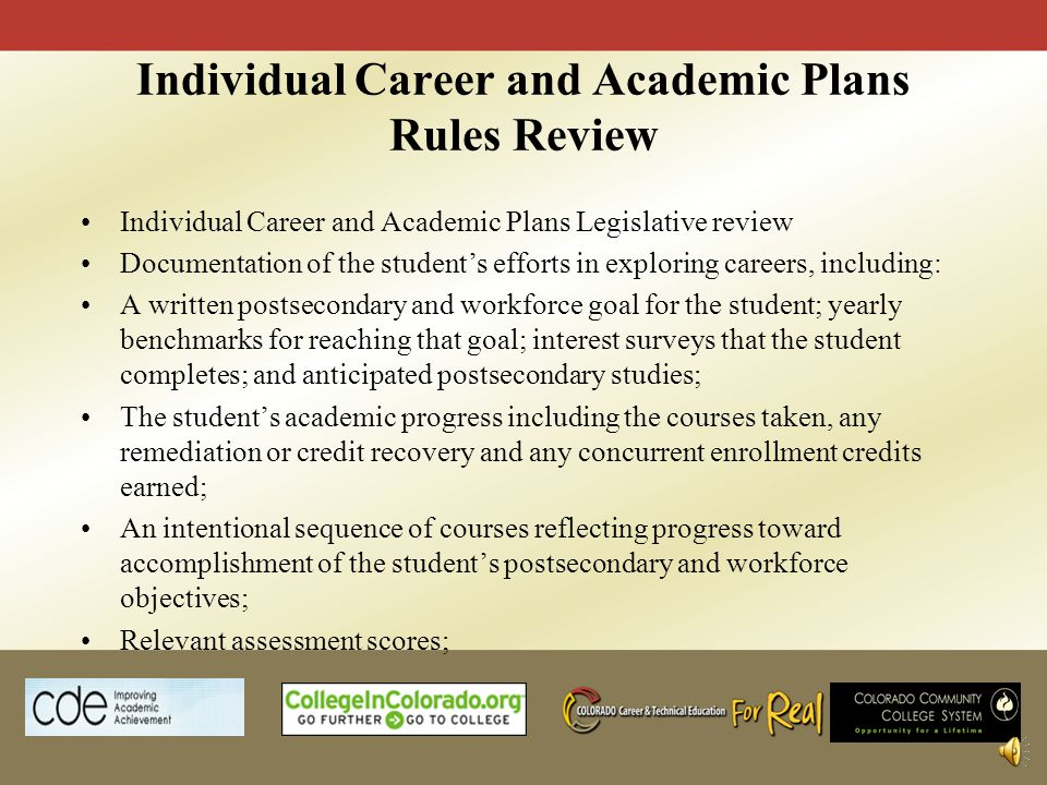 Individual Career and Academic Plans Rules Review Individual Career and Academic Plans Legislative review Documentation of the students efforts in exploring careers, including: A written postsecondary and workforce goal for the student; yearly benchmarks for reaching that goal; interest surveys that the student completes; and anticipated postsecondary studies; The students academic progress including the courses taken, any remediation or credit recovery and any concurrent enrollment credits earned; An intentional sequence of courses reflecting progress toward accomplishment of the students postsecondary and workforce objectives; Relevant assessment scores;