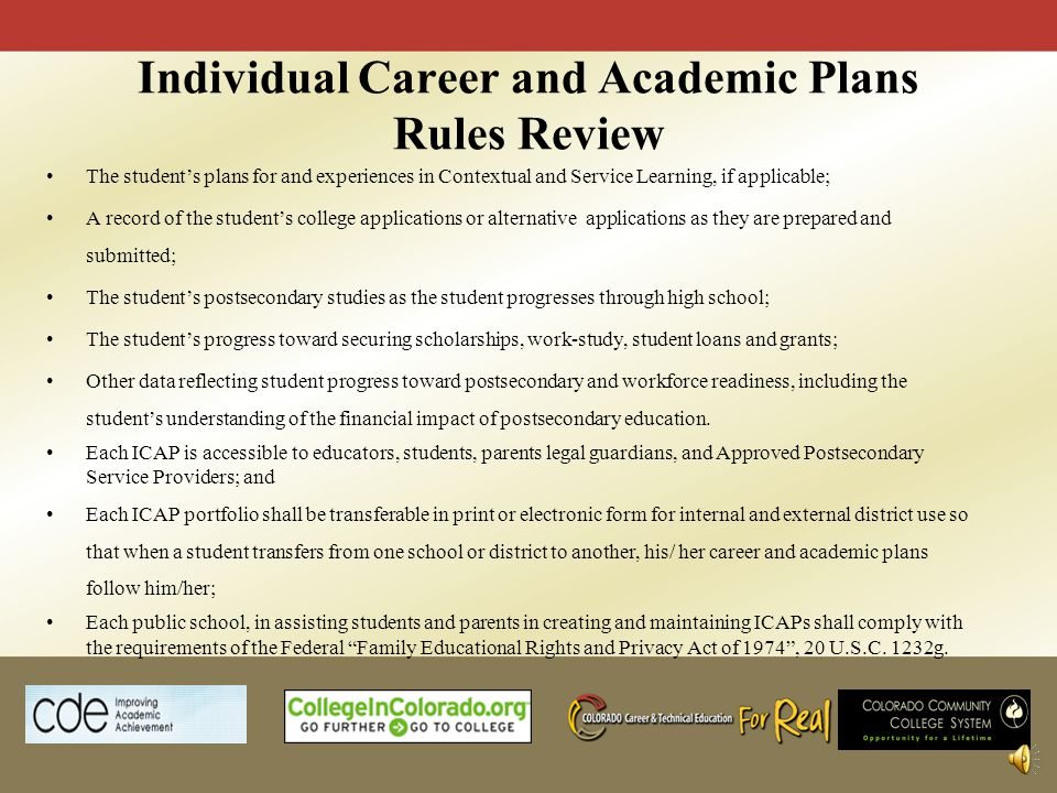 Individual Career and Academic Plans Rules Review The students plans for and experiences in Contextual and Service Learning, if applicable; A record of the students college applications or alternative applications as they are prepared and submitted; The students postsecondary studies as the student progresses through high school; The students progress toward securing scholarships, work-study, student loans and grants; Other data reflecting student progress toward postsecondary and workforce readiness, including the students understanding of the financial impact of postsecondary education.