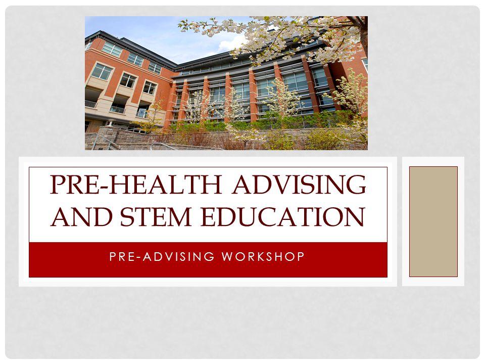 PRE-ADVISING WORKSHOP PRE-HEALTH ADVISING AND STEM EDUCATION
