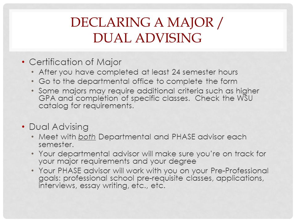 DECLARING A MAJOR / DUAL ADVISING Certification of Major After you have completed at least 24 semester hours Go to the departmental office to complete the form Some majors may require additional criteria such as higher GPA and completion of specific classes.