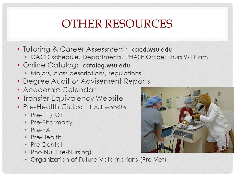 OTHER RESOURCES Tutoring & Career Assessment: cacd.wsu.edu CACD schedule, Departments, PHASE Office: Thurs 9-11 am Online Catalog: catalog.wsu.edu Majors, class descriptions, regulations Degree Audit or Advisement Reports Academic Calendar Transfer Equivalency Website Pre-Health Clubs: PHASE website Pre-PT / OT Pre-Pharmacy Pre-PA Pre-Health Pre-Dental Rho Nu (Pre-Nursing) Organization of Future Veterinarians (Pre-Vet)