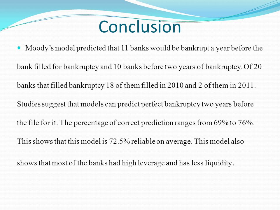 Conclusion Moodys model predicted that 11 banks would be bankrupt a year before the bank filled for bankruptcy and 10 banks before two years of bankruptcy.