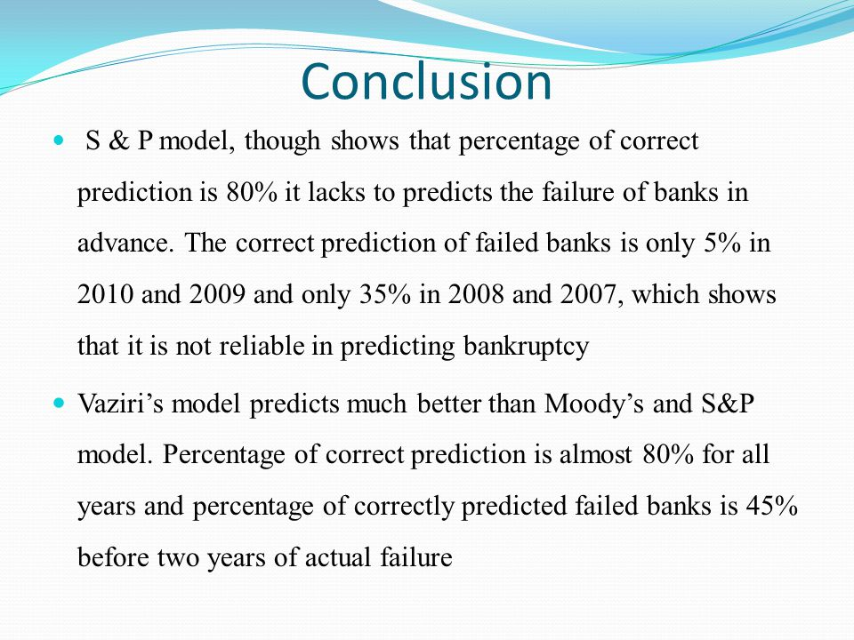 Conclusion S & P model, though shows that percentage of correct prediction is 80% it lacks to predicts the failure of banks in advance. The correct pr