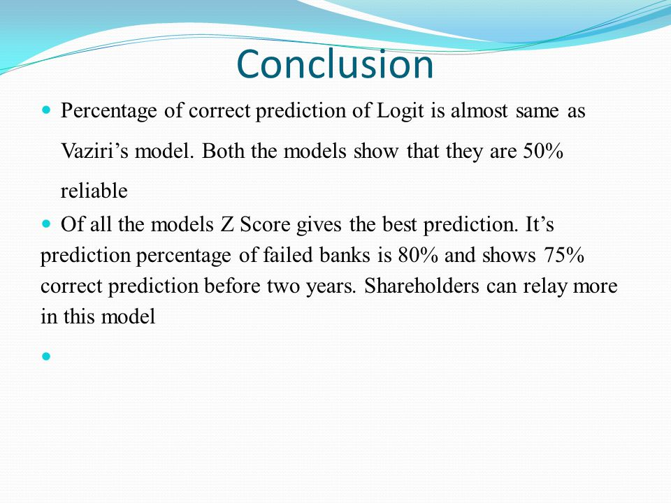 Conclusion Percentage of correct prediction of Logit is almost same as Vaziris model. Both the models show that they are 50% reliable Of all the model